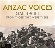 Anzac Voices- Gallipoli From Those Who Were There