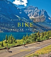 Fifty Places to Bike Before You Die - Biking Experts Share the Worlds Greatest Destinations | Books