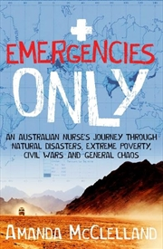 Emergencies Only:  Australian Nurse's Journey Through Natural Disasters, Extreme Poverty, Civil War