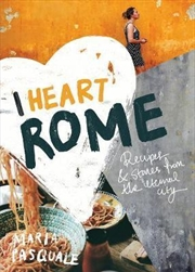 I Heart Rome : Recipes & Stories From The Eternal City