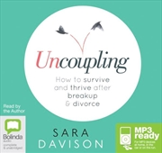 Uncoupling: How To Survive & Thrive After Break Up & Divorce
