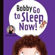 Bobby Go to Sleep, Now!   Hardback Book