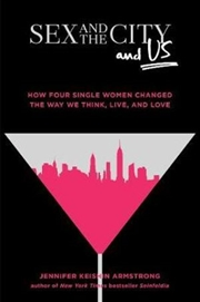 Sex & the City, And Us: How Four Single Women Changed the Way We Think, Live, & Love | Hardback Book