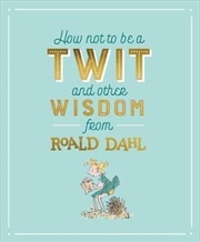 How Not To Be A Twit & Other Wisdom from Roald Dahl
