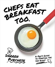 Chefs Eat Breakfast Too : A Pro's Guide to Starting The Day Right