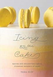 Icing on the Cake - Baking and Decorating Simple, Stunning Desserts at Home