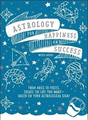Astrology For Happiness & Success - Create the Life You Want--Based on Your Astrological Sign!