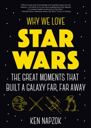 Why We Love Star Wars : The Great Moments That Built A Galaxy Far, Far Away | Paperback Book