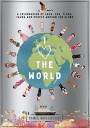 I Heart the World - Celebration of Land, Sea, Flora, Fauna and People around the Globe | Hardback Book