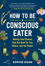 How to be a Conscious Eater Making Food Choices That Are Good for You, Others, and the Planet | Paperback Book