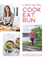 Cook Eat Run - Cook fast, boost performance with over 75 ultimate recipes for runners | Books