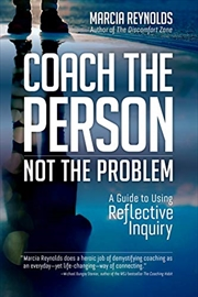 Coach The Person, Not The Problem: A Guide To Using Reflective Inquiry | Paperback Book