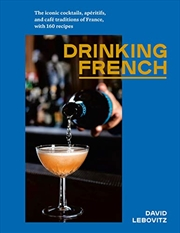 Drinking French: The Iconic Cocktails, Apéritifs, And Café Traditions Of France, With 160 Recipes | Hardback Book