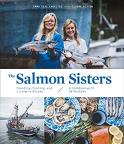 The Salmon Sisters: Feasting, Fishing, And Living In Alaska | Hardback Book