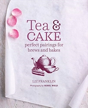 Tea And Cake: Perfect Pairings For Brews And Bakes | Hardback Book