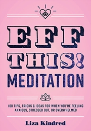 Eff This! Meditation: 108 Tips, Tricks, And Ideas For When You're Stressed Out, Anxious, Or Overwhel | Hardback Book