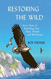 Restoring the Wild: Sixty Years of Rewilding Our Skies, Woods and Waterways   Hardback Book