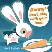 Bunny! Don't Play with Your Food   Board Book