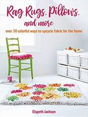 Rag Rugs, Pillows, and More: over 30 colorful ways to upcycle fabric for the home | Paperback Book