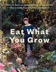 Eat What You Grow: How to have an undemanding edible garden that is both beautiful and productive | Hardback Book