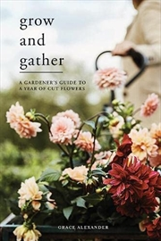 Grow and Gather: A gardener's guide to a year of cut flowers | Hardback Book