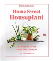 Home Sweet Houseplant: A Room-by-Room Guide to Plant Decor (Living with Plants) | Hardback Book