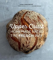 Upper Crust: Homemade Bread the French Way Recipes and Techniques | Hardback Book
