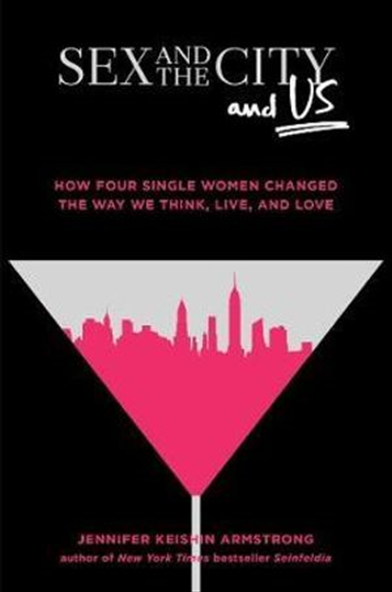 Sex & the City, And Us: How Four Single Women Changed the Way We Think, Live, & Love   Hardback Book
