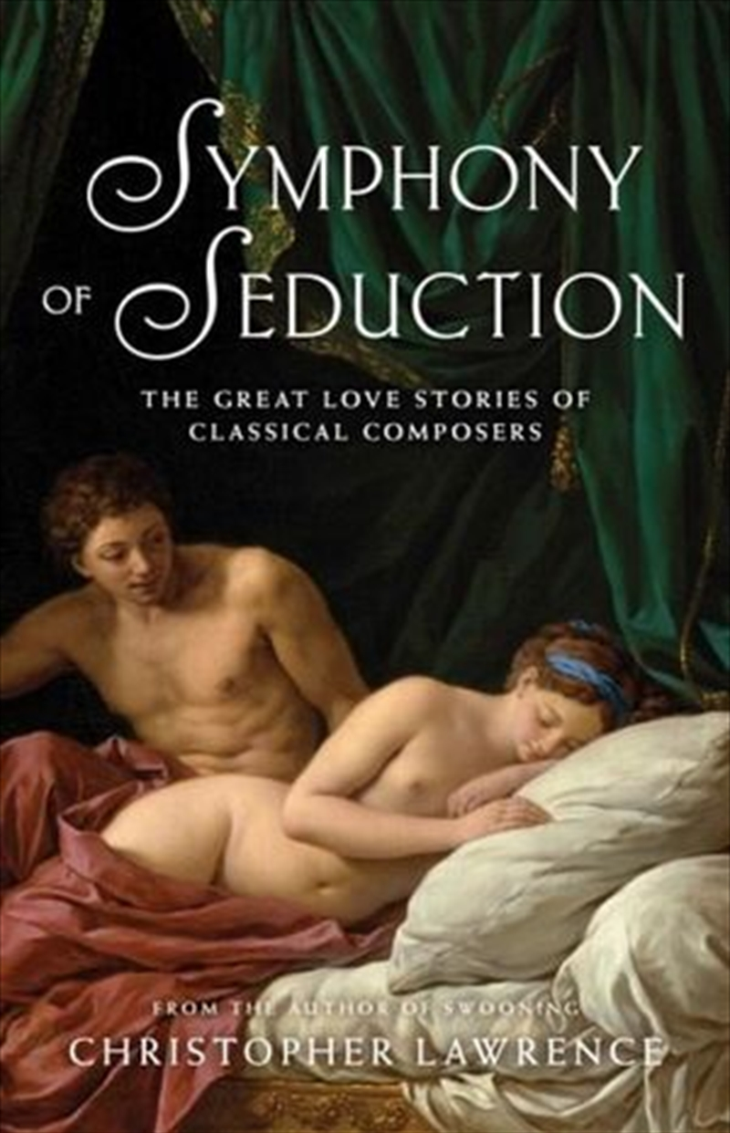 Symphony of Seduction: The Great Love Stories of Classical Composers | Paperback Book
