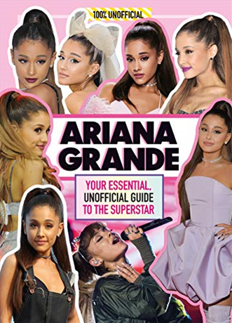Ariana Grande 100% Unofficial: Your Essential, Unofficial Guide To The Superstar   Hardback Book