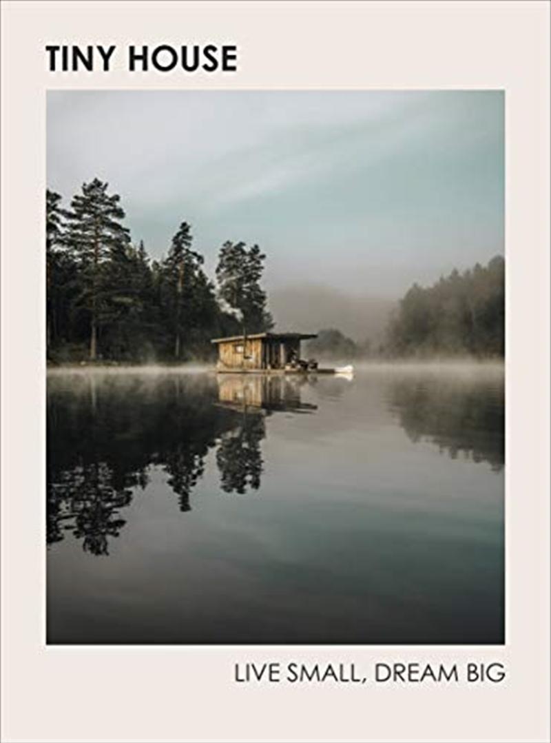 Tiny House: Live Small, Dream Big   Hardback Book